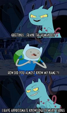Adventure Time with Frank and Jake or something close to that. (The last line describes me to an 'R')