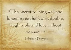 The secret to living well and longer is: eat half, walk double, laugh triple and love without measure...