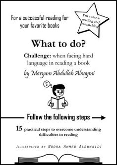 What to do? How to overcome hard language difficulties while reading15 practical steps to help students overcome hard language difficulties while reading their favorite stories and books.This guide included with 15 educational drawings helps students to widen their reading options to overcome problems while reading.It's a chance to read out loud and discuss these steps with students.by Maryam Abdullah Alnaymi