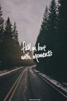 fall in love with moments... not things