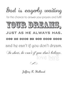 """""""God is eagerly waiting for the chance to answer your prayers and fulfill your dreams, just as He always has. But He can't if you don't pray and He can't if you don't dream.  In short, He can't if you don't believe.""""  ~ Jeffrey R. Holland"""