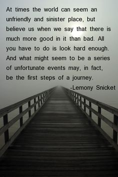 At times the world can seem an unfriendly and sinister place, but believe us when we say that there is much more good in it than bad. All you have to do is look hard enough. And what might seem to be a series of unfortunate events may, in fact, be the first steps of a journey. -Lemony Snicket