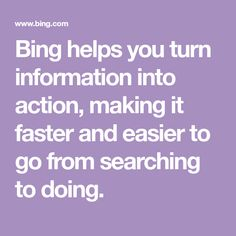 Bing helps you turn information into action, making it faster and easier to go from searching to doing.