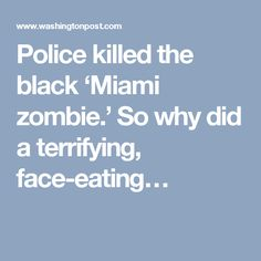 Police killed the black 'Miami zombie.' So why did a terrifying, face-eating…