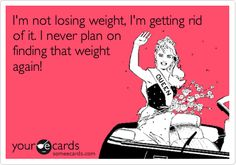 Funny Encouragement Ecard: I'm not losing weight, I'm getting rid of it. I never plan on finding that weight again!