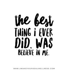 •the best thing I ever did was believe in me•