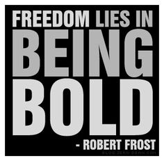 Being bold. Robert Frost Quote... My game is to be outrageously bold, at least once a day...