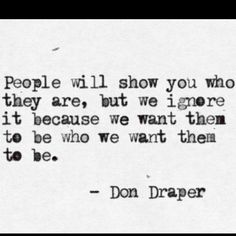People will show you who they are, but we ignore it because we want them to be who we want them to be. - Don Draper