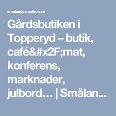 Gårdsbutiken i Topperyd – butik, café/mat, konferens, marknader, julbord… | Smålands smultron