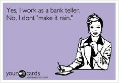 Yes, I work as a bank teller. No, I dont make it rain.