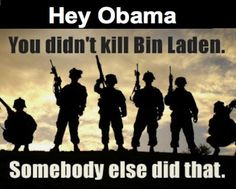 Seal Team 6 took Bin Laden out - NOT you!! - Get over it!! Under the order of 43 GEORGE W. BUSH....