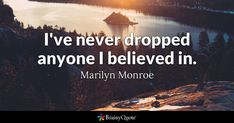 I've never dropped anyone I believed in. - Marilyn Monroe #brainyquote #QOTD #belief #lake