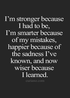 I'm stronger because I had to be, I'm smarter because of my mistakes, happier because of the sadness I've known, and now wiser because I learned.