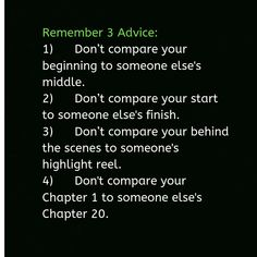 Remember 3 Advice: Don't compare your beginning to someone else's middle. Don't compare your start to someone else's finish. Don't compare your behind the scenes to someone's highlight reel. Don't compare your Chapter 1 to someone else's Chapter Motivational Quotes For Life, Inspiring Quotes About Life, Daily Quotes, Inspirational Quotes, Advice Quotes, Truth Quotes, Life Quotes, Qoutes, Dont Compare Quotes