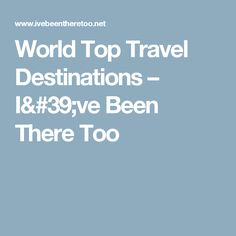 World Top Travel Destinations – I've Been There Too