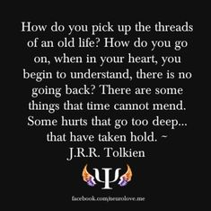 How do you pick up the threads of an old life? How do you go on, when in your heart, you begin to understand, there is no going back? There are some things that time cannot mend. Some hurts that go too deep ... that have taken hold. - JRR Tolkien #lotr #quotes