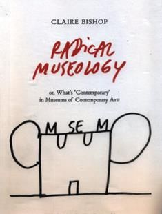 Radical museology : or, What's 'contemporary' in museums of contemporary art? / Claire Bishop ; with drawings by Dan Perjovschi.  N 410 B56