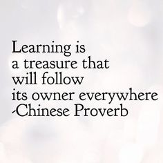 Learning is a treasure that will follow its owner everywhere – Chinese Proverb thedailyquotes.com
