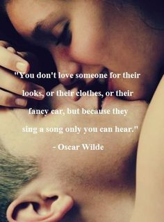 You don't love someone for their looks, of their clothes, or their fancy car, but because they sing a song only you can hear. Oscar Wilde
