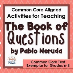 "Complete unit for teaching ""The Book of Questions"" by Pablo Neruda. Aligned with the Common Core Text Exemplars in Poetry for Grades 6-8, but can be used up to grade 10."
