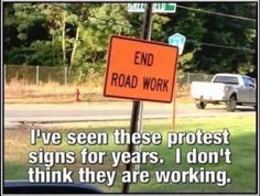I've seen these protest signs for years. I don't think they are working. END ROAD WORK Satire, Funny Quotes, Funny Memes, It's Funny, Cheeky Quotes, Beer Quotes, Quotes Pics, Funny Comebacks, Freaking Hilarious