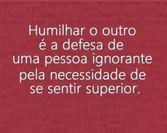 Humilhar o outro é a defesa de uma pessoa ignorante pela necessidade de se sentir superior.