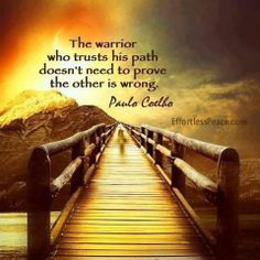 """""""The warrior who trusts his path doesn't need to prove the other is wrong."""" -  Paulo Coelho."""