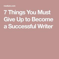 7 Things You Must Give Up to Become a Successful Writer
