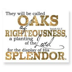 Inspirational Christian Scripture art. Oaks Of Righteousness.              Reads: They will be called oaks of righteousness, a planting of the Lord for the display of his splendor. Isaiah 61:3