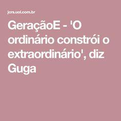 GeraçãoE - 'O ordinário constrói o extraordinário', diz Guga