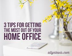 3 Tips for Getting the Most Out of Your Home Office