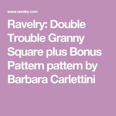 Ravelry: Double Trouble Granny Square plus Bonus Pattern pattern by Barbara Carlettini