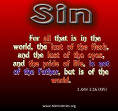 1 John 2:16 (KJV)   For all that is in the world, the lust of the flesh, and the lust of the eyes, and the pride of life, is not of the Father, but is of the world.