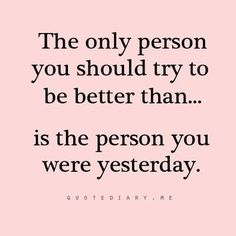 The only person you should try to be better than...is the person you were yesterday.