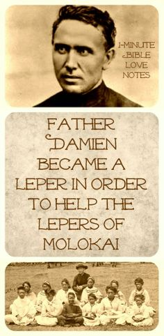 Father Damien refused to leave the island where Hawaiian lepers were abandoned even though there was no cure for leprosy at that time. Tirelessly he shared Christ and improved the horrible living conditions for the outcast lepers. But in the process, he contracted and died from leprosy himself.~ click image and when it enlarges, click again to read a 1-minute glimpse into this godly man's life.