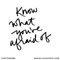Know what you're afraid of. Subscribe: DanielleLaPorte.com #Truthbomb #Words #Quotes