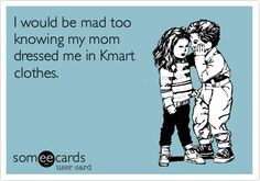 I would be mad too knowing my mom dressed me in Kmart clothes.