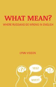 What Mean? Where Russians Go Wrong in English by Lynn Visson