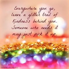 Everywhere you go, leave a glitter trail of kindness behind you, Someone who needs it may just pick it up!