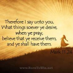 Therefore I say unto you, What things soever ye desire, when ye pray, believe that ye receive them, and ye shall have them. Mark 11:24  http://www.borntowin.net/inspirational-scripture-graphics