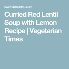 Curried Red Lentil Soup with Lemon Recipe | Vegetarian Times