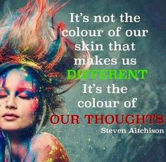 It's not the color of our skin that makes us different. It's the color of our THOUGHTS.