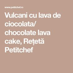 Vulcani cu lava de ciocolata/ chocolate lava cake, Rețetă Petitchef