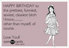 Free and Funny Birthday Ecard: HAPPY BIRTHDAY to the prettiest, funniest, sexiest, classiest bitch I know. other than myself, of course. Love You! Create and send your own custom Birthday ecard. Sister Birthday Funny, Belated Birthday Wishes, Birthday Wishes Flowers, Funny Happy Birthday Pictures, Happy Birthday Quotes For Friends, Birthday Wishes Quotes, Funny Birthday Cards, Happy Birthday Me, Birthday Humorous