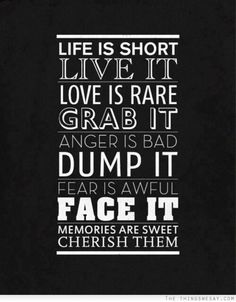 Life is short live it love is rare grab it anger is bad dump it fear is awful face it memories are sweet cherish them