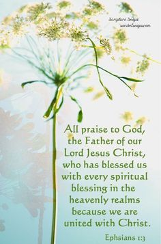 (Ephesians 1:3) Praise for Spiritual Blessings in Christ:  Praise be to the God and Father of our Lord Jesus Christ, who has blessed us in the heavenly realms with every spiritual blessing in Christ.