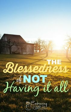 The Blessedness of Not Having It All – Embracing a Simpler Life Christian Living, Christian Faith, The Life, Life Is Good, The Simple Life, Christian Homemaking, Biblical Womanhood, Less Is More, Simple Living