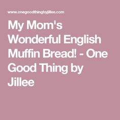 My Mom's Wonderful English Muffin Bread! - One Good Thing by Jillee