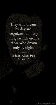 Those who dream by day are cognizant of many things which escape those who dream only by night / Edgar Allan Poe
