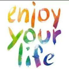 enjoy your life.......... <3